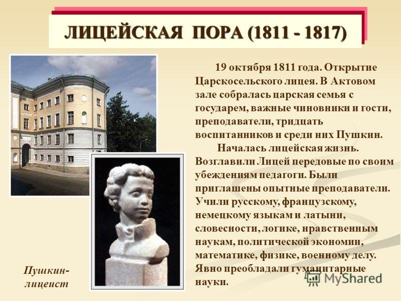 Пушкин- лицеист 19 октября 1811 года. Открытие Царскосельского лицея. В Актовом зале собралась царская семья с государем, важные чиновники и гости, преподаватели, тридцать воспитанников и среди них Пушкин. Началась лицейская жизнь. Возглавили Лицей п