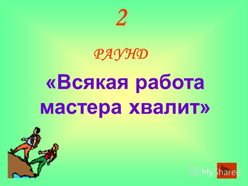 2 РАУНД «Всякая работа мастера хвалит»