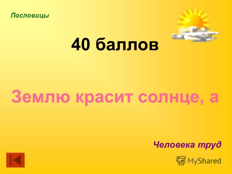 Пословицы 40 баллов Землю красит солнце, а Человека труд