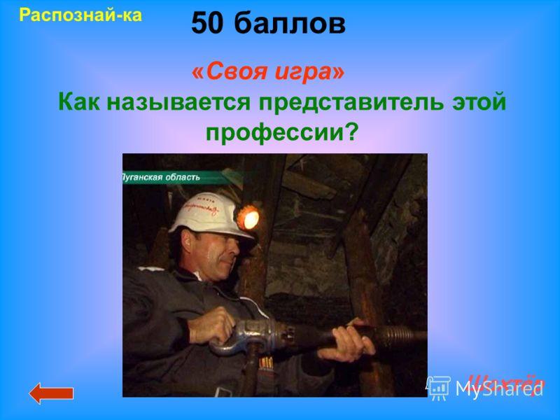 50 баллов «Своя игра» Шахтёр Распознай-ка Как называется представитель этой профессии?