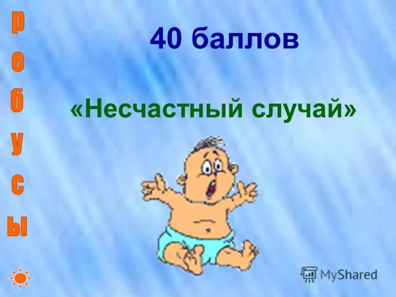 40 баллов «Несчастный случай»