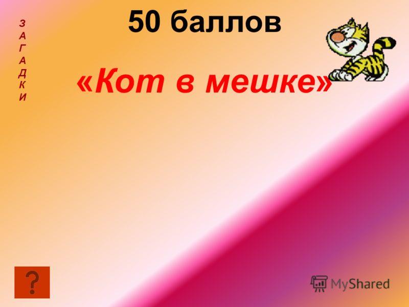 50 баллов «Кот в мешке» ЗАГАДКИЗАГАДКИ