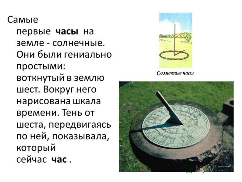 Самые первые часы на земле - солнечные. Они были гениально простыми: воткнутый в землю шест. Вокруг него нарисована шкала времени. Тень от шеста, передвигаясь по ней, показывала, который сейчас час. Солнечные часы