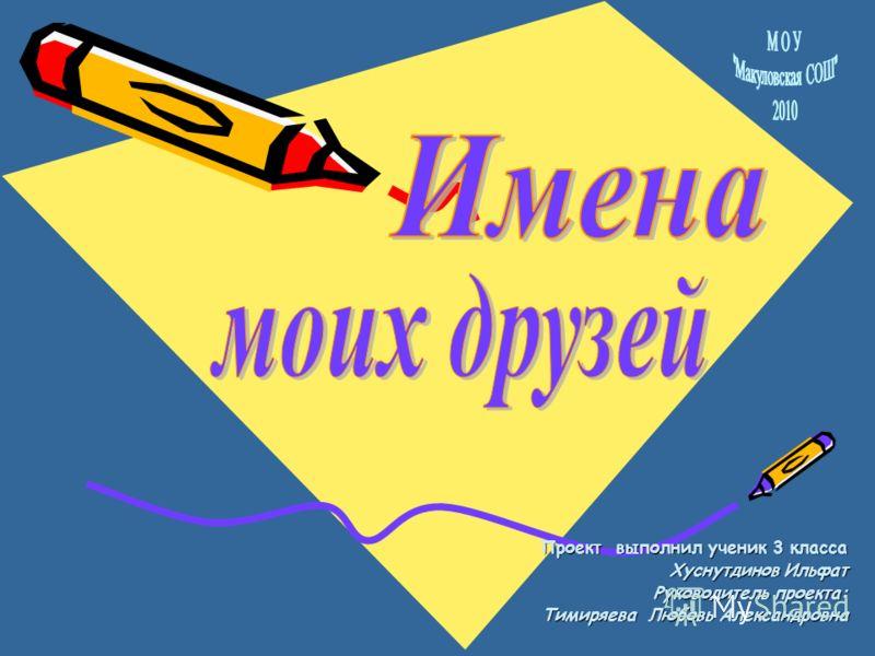 Проект выполнил ученик 3 класса Хуснутдинов Ильфат Руководитель проекта: Тимиряева Любовь Александровна