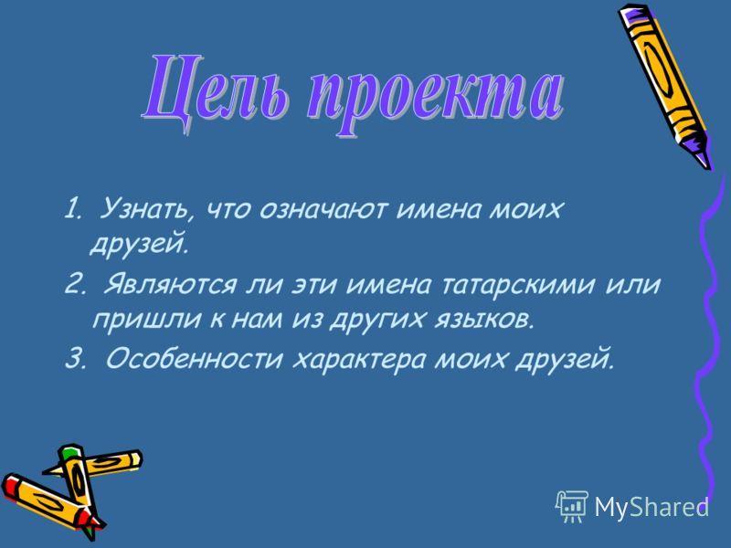 1. Узнать, что означают имена моих друзей. 2. Являются ли эти имена татарскими или пришли к нам из других языков. 3. Особенности характера моих друзей.
