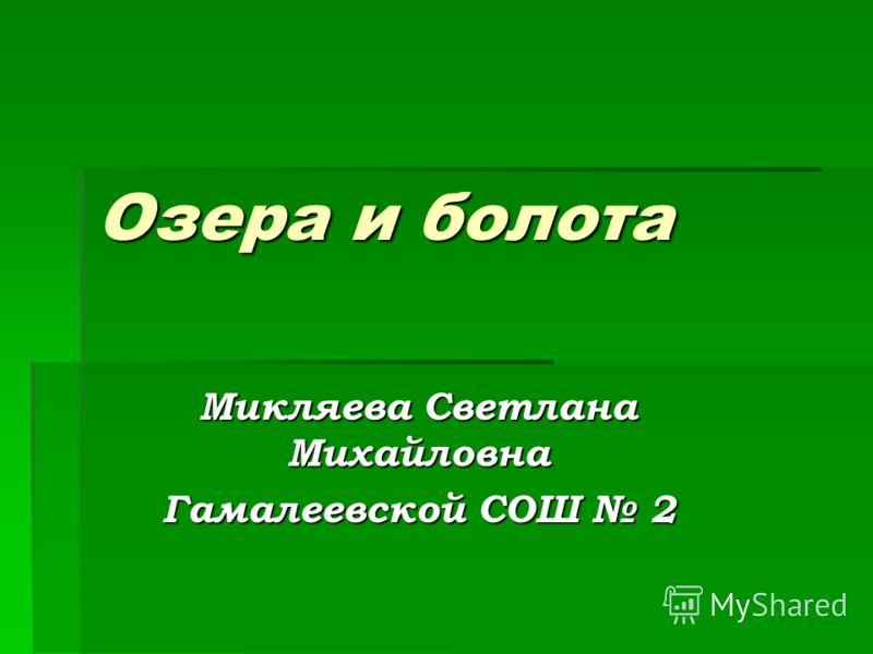 Озера и болота Микляева Светлана Михайловна Гамалеевской СОШ 2