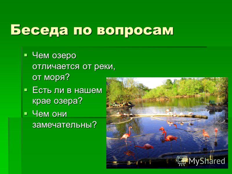Беседа по вопросам Чем озеро отличается от реки, от моря? Чем озеро отличается от реки, от моря? Есть ли в нашем крае озера? Есть ли в нашем крае озера? Чем они замечательны? Чем они замечательны?