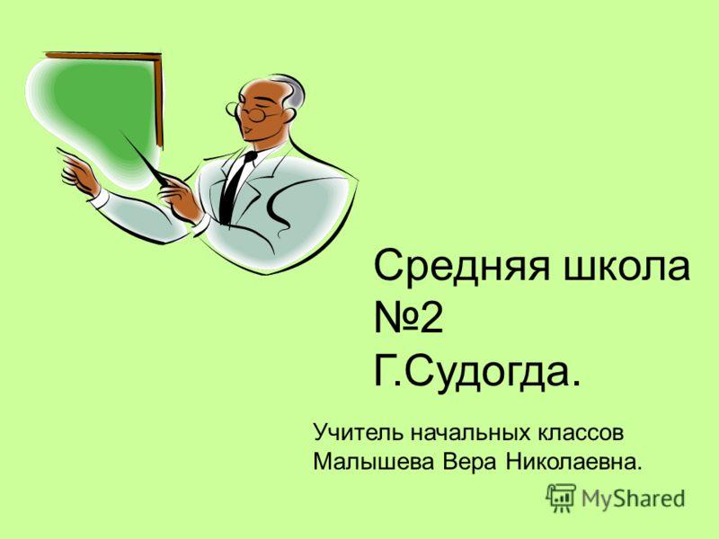 Средняя школа 2 Г.Судогда. Учитель начальных классов Малышева Вера Николаевна.