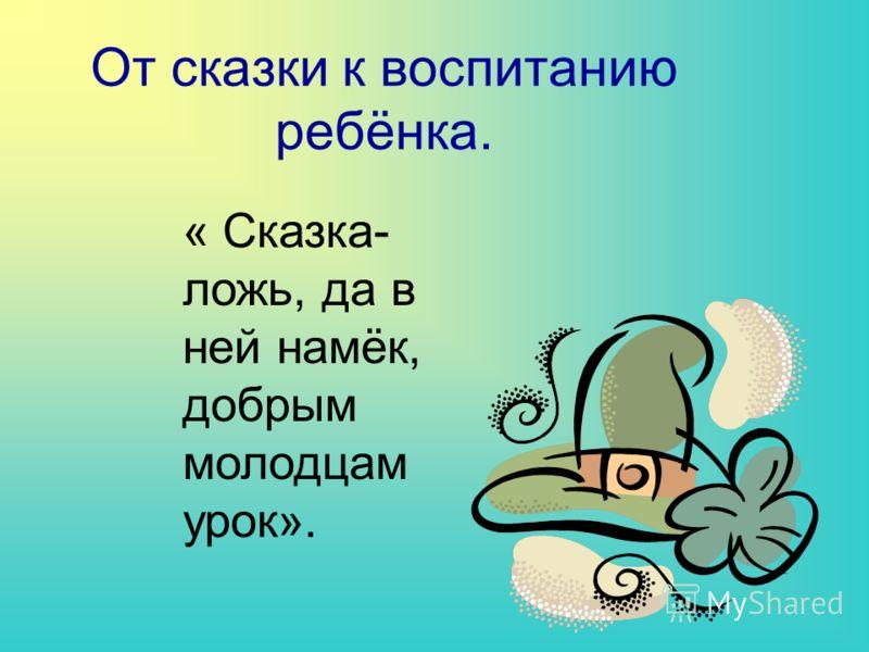 От сказки к воспитанию ребёнка. « Сказка- ложь, да в ней намёк, добрым молодцам урок».