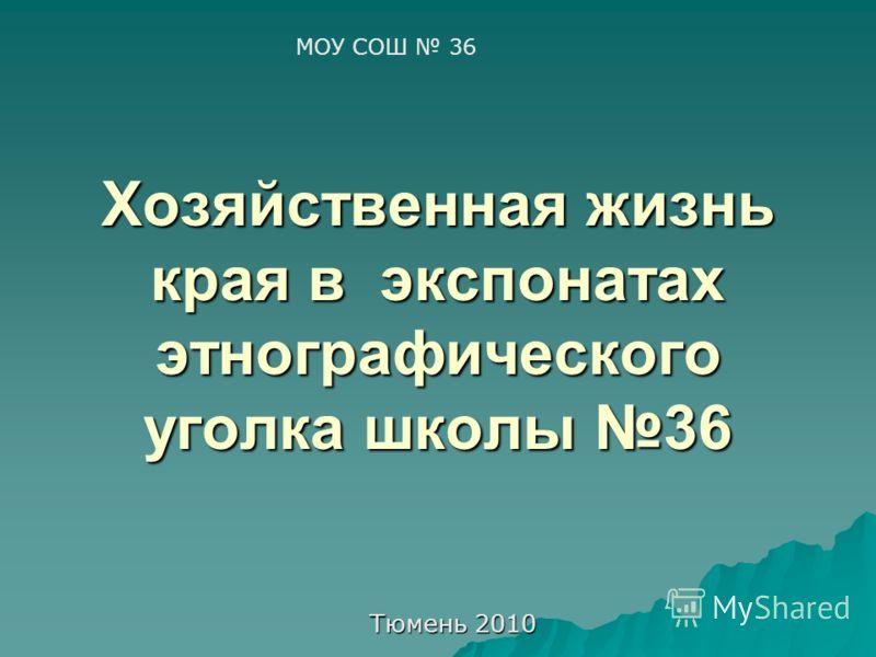 Хозяйственная жизнь края в экспонатах этнографического уголка школы 36 Тюмень 2010 МОУ СОШ 36