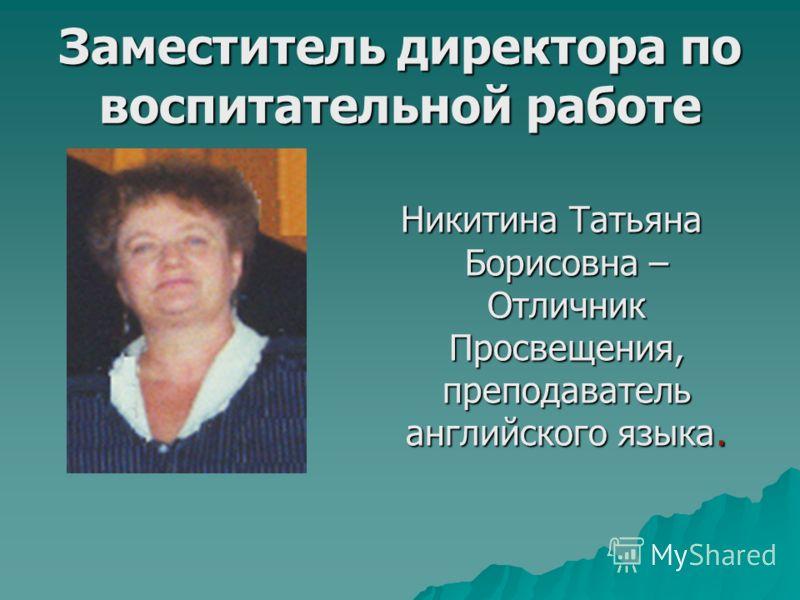 Заместитель директора по воспитательной работе Никитина Татьяна Борисовна – Отличник Просвещения, преподаватель английского языка.