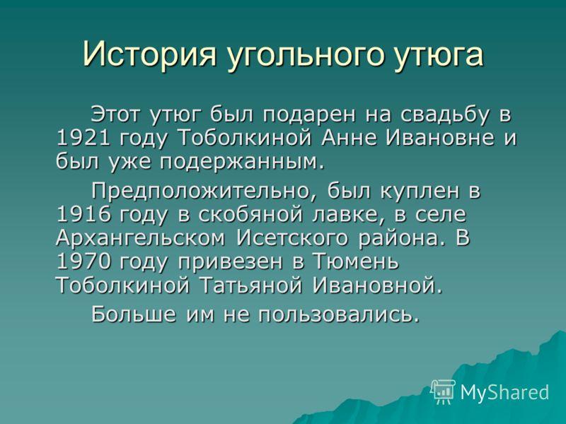 История угольного утюга Этот утюг был подарен на свадьбу в 1921 году Тоболкиной Анне Ивановне и был уже подержанным. Предположительно, был куплен в 1916 году в скобяной лавке, в селе Архангельском Исетского района. В 1970 году привезен в Тюмень Тобол