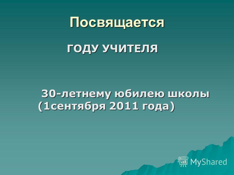 Посвящается ГОДУ УЧИТЕЛЯ ГОДУ УЧИТЕЛЯ 30-летнему юбилею школы (1сентября 2011 года) 30-летнему юбилею школы (1сентября 2011 года)