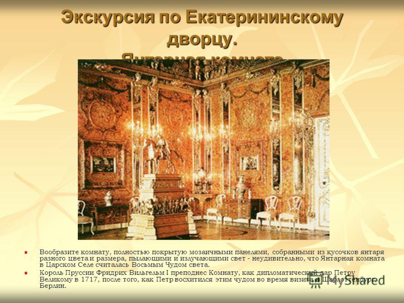 Экскурсия по Екатерининскому дворцу. Янтарная комната Вообразите комнату, полностью покрытую мозаичными панелями, собранными из кусочков янтаря разного цвета и размера, пылающими и излучающими свет - неудивительно, что Янтарная комната в Царском Селе