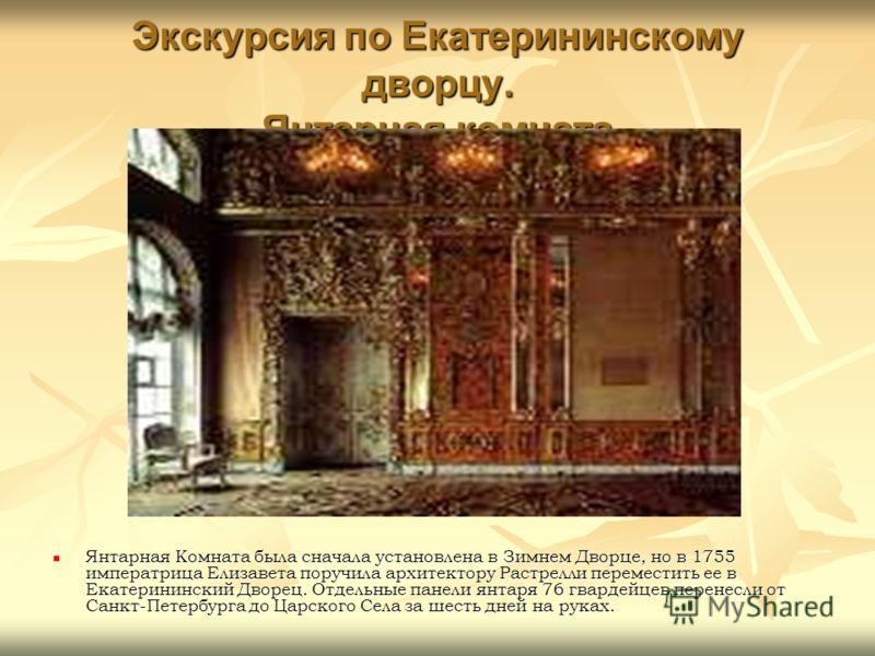 Экскурсия по Екатерининскому дворцу. Янтарная комната Янтарная Комната была сначала установлена в Зимнем Дворце, но в 1755 императрица Елизавета поручила архитектору Растрелли переместить ее в Екатерининский Дворец. Отдельные панели янтаря 76 гвардей