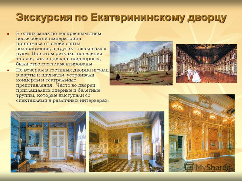 Экскурсия по Екатерининскому дворцу Б одних залах по воскресным дням после обедни императрица принимала от своей свиты поздравления, в других - «жаловала к руке». При этом ритуалы поведения так же, как и одежда придворных, были строго регламентирован
