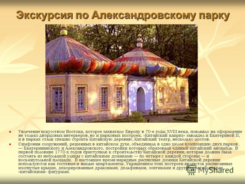 Экскурсия по Александровскому парку Увлечение искусством Востока, которое захватило Европу в 70-е годы XVIII века, повлияло на оформление не только дворцовых интерьеров, но и парковых построек. «Китайский каприз» завладел и Екатериной II, и в парках