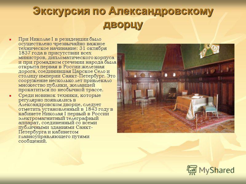 Экскурсия по Александровскому дворцу При Николае I в резиденции было осуществлено чрезвычайно важное техническое начинание: 31 октября 1837 года в присутствии всех министров, дипломатического корпуса и при громадном стечении народа была открыта перва