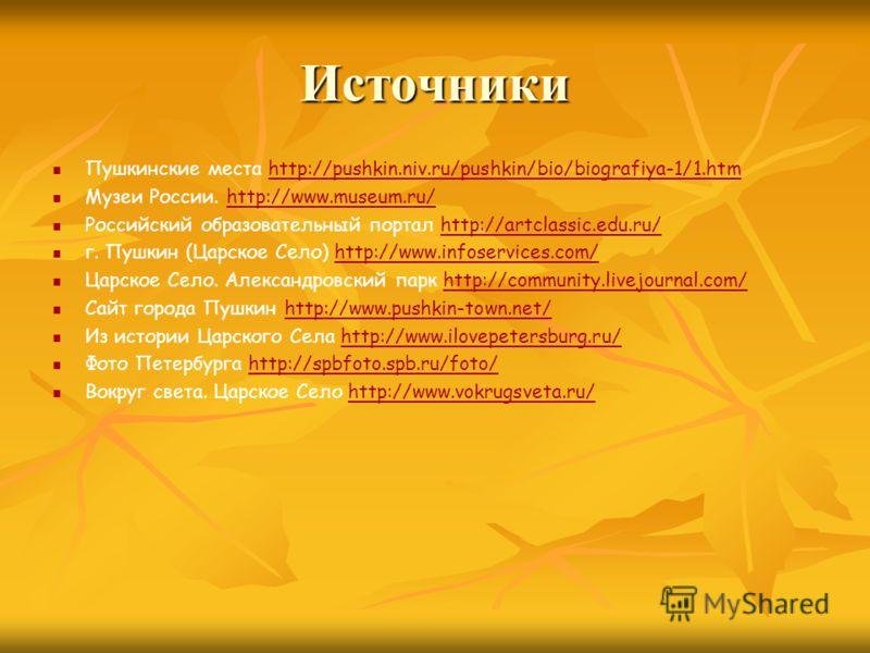 Источники Пушкинские места http://pushkin.niv.ru/pushkin/bio/biografiya-1/1.htmhttp://pushkin.niv.ru/pushkin/bio/biografiya-1/1.htm Музеи России. http://www.museum.ru/http://www.museum.ru/ Российский образовательный портал http://artclassic.edu.ru/ht