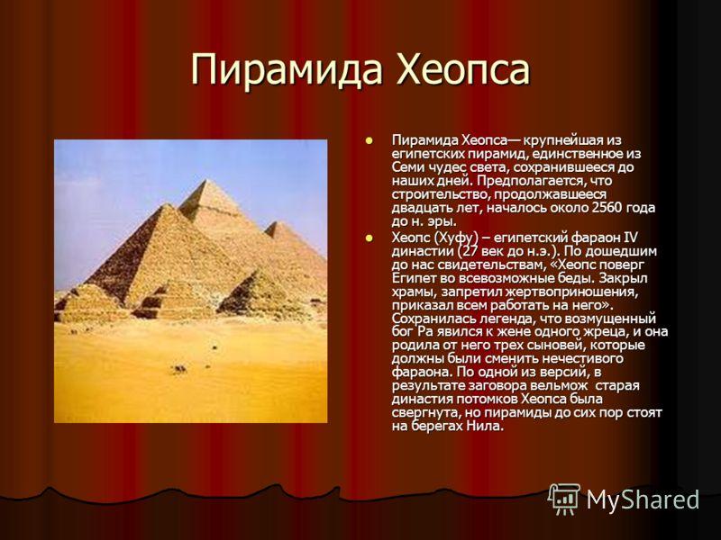 Пирамида Хеопса Пирамида Хеопса крупнейшая из египетских пирамид, единственное из Семи чудес света, сохранившееся до наших дней. Предполагается, что строительство, продолжавшееся двадцать лет, началось около 2560 года до н. эры. Пирамида Хеопса крупн