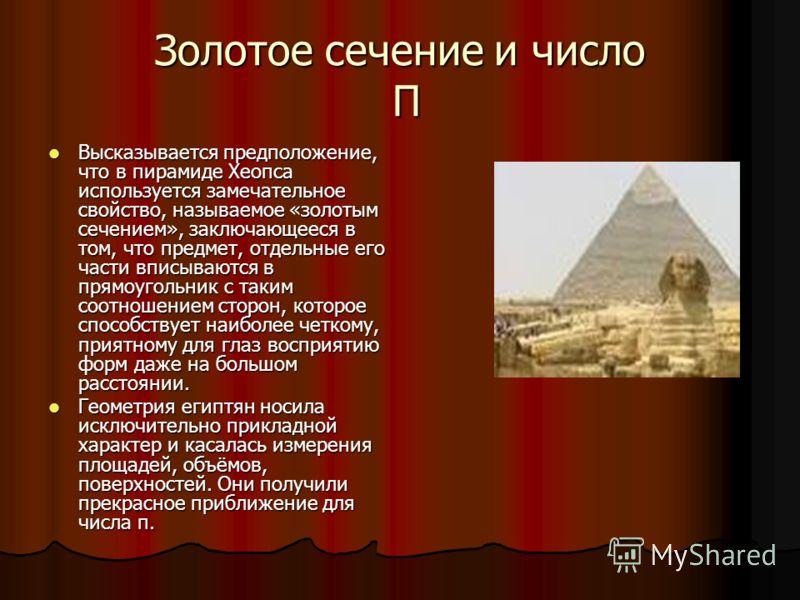 Золотое сечение и число П Высказывается предположение, что в пирамиде Хеопса используется замечательное свойство, называемое «золотым сечением», заключающееся в том, что предмет, отдельные его части вписываются в прямоугольник с таким соотношением ст