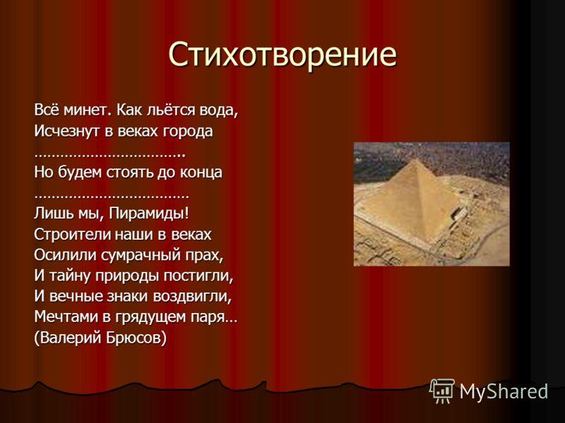 Стихотворение Всё минет. Как льётся вода, Исчезнут в веках города …………………………….. Но будем стоять до конца ……………………………… Лишь мы, Пирамиды! Строители наши в веках Осилили сумрачный прах, И тайну природы постигли, И вечные знаки воздвигли, Мечтами в гряд