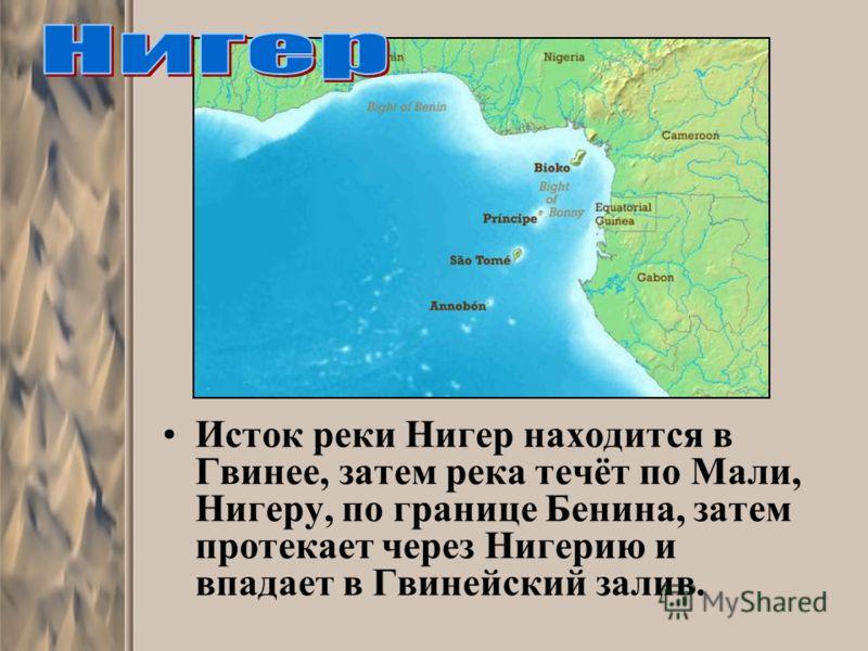 Исток реки Нигер находится в Гвинее, затем река течёт по Мали, Нигеру, по границе Бенина, затем протекает через Нигерию и впадает в Гвинейский залив.