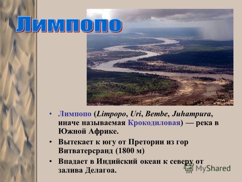 Лимпопо (Limpopo, Uri, Bembe, Juhampura, иначе называемая Крокодиловая) река в Южной Африке. Вытекает к югу от Претории из гор Витватерсранд (1800 м) Впадает в Индийский океан к северу от залива Делагоа.