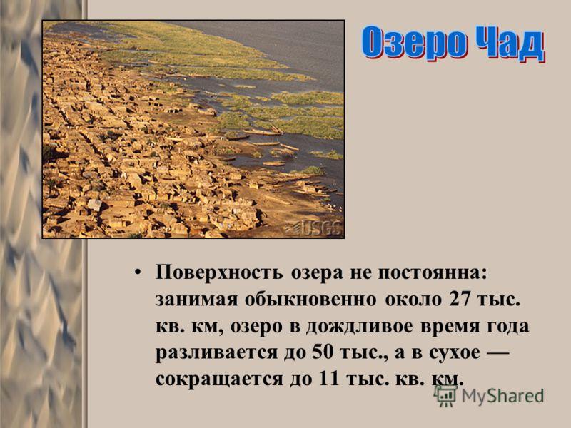 Поверхность озера не постоянна: занимая обыкновенно около 27 тыс. кв. км, озеро в дождливое время года разливается до 50 тыс., а в сухое сокращается до 11 тыс. кв. км.