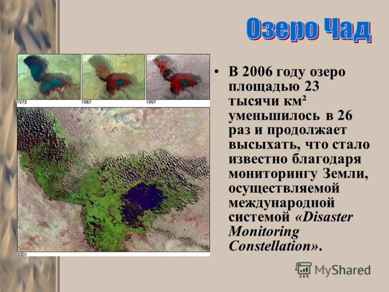 В 2006 году озеро площадью 23 тысячи км² уменьшилось в 26 раз и продолжает высыхать, что стало известно благодаря мониторингу Земли, осуществляемой международной системой «Disaster Monitoring Constellation».