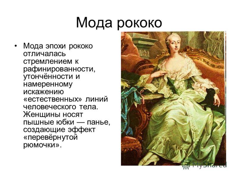 Мода рококо Мода эпохи рококо отличалась стремлением к рафинированности, утончённости и намеренному искажению «естественных» линий человеческого тела. Женщины носят пышные юбки панье, создающие эффект «перевёрнутой рюмочки».