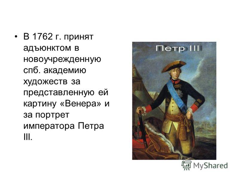 В 1762 г. принят адъюнктом в новоучрежденную спб. академию художеств за представленную ей картину «Венера» и за портрет императора Петра III.