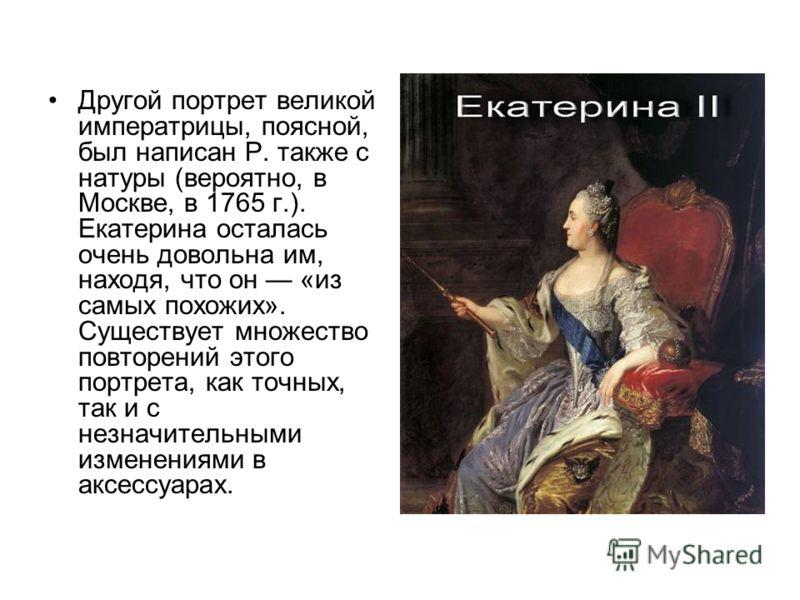 Другой портрет великой императрицы, поясной, был написан Р. также с натуры (вероятно, в Москве, в 1765 г.). Екатерина осталась очень довольна им, находя, что он «из самых похожих». Существует множество повторений этого портрета, как точных, так и с н