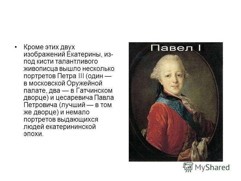 Кроме этих двух изображений Екатерины, из- под кисти талантливого живописца вышло несколько портретов Петра III (один в московской Оружейной палате, два в Гатчинском дворце) и цесаревича Павла Петровича (лучший в том же дворце) и немало портретов выд