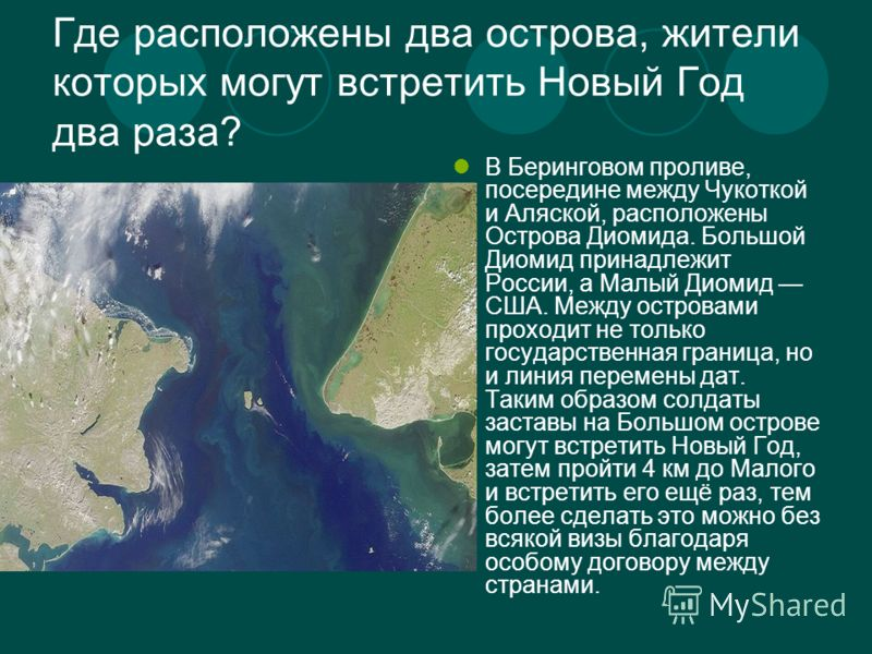 Где расположены два острова, жители которых могут встретить Новый Год два раза? В Беринговом проливе, посередине между Чукоткой и Аляской, расположены Острова Диомида. Большой Диомид принадлежит России, а Малый Диомид США. Между островами проходит не