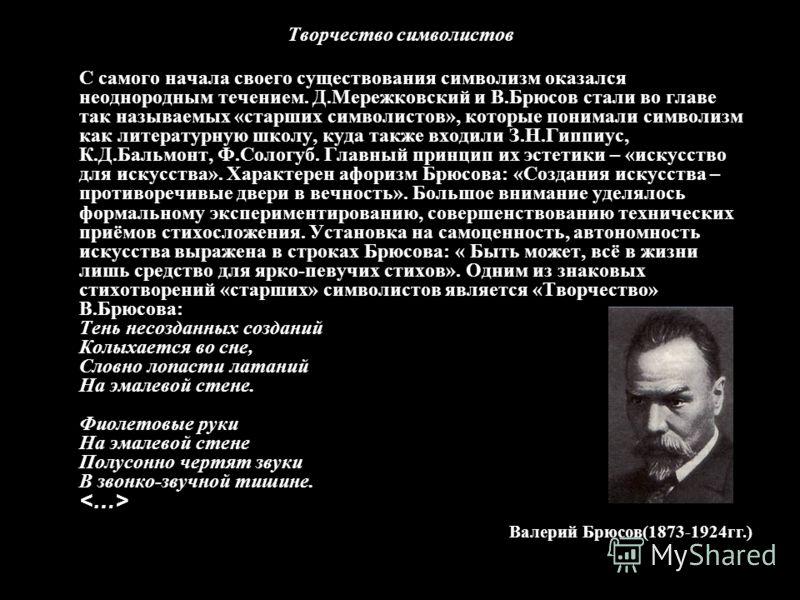 Творчество символистов С самого начала своего существования символизм оказался неоднородным течением. Д.Мережковский и В.Брюсов стали во главе так называемых «старших символистов», которые понимали символизм как литературную школу, куда также входили