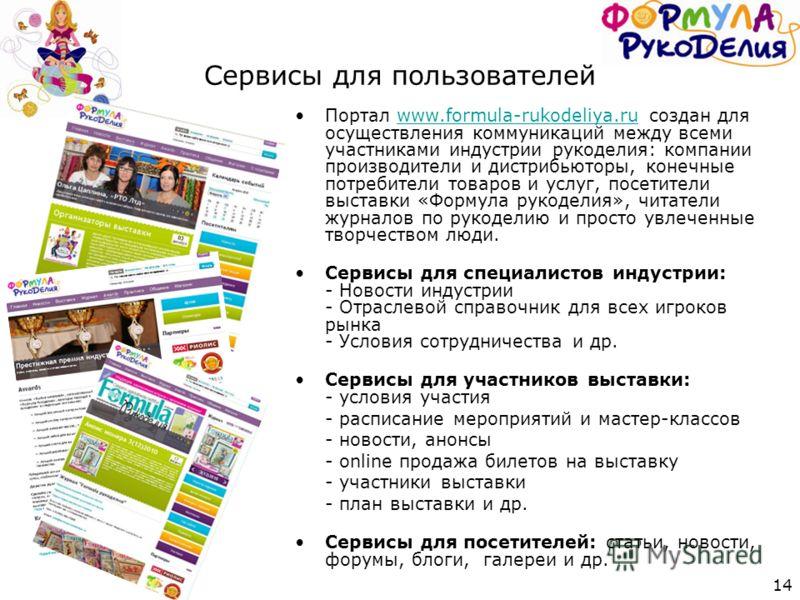 14 Сервисы для пользователей Портал www.formula-rukodeliya.ru создан для осуществления коммуникаций между всеми участниками индустрии рукоделия: компании производители и дистрибьюторы, конечные потребители товаров и услуг, посетители выставки «Формул