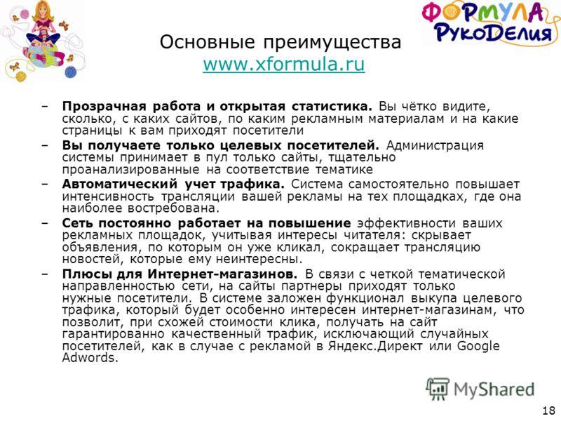 18 Основные преимущества www.xformula.ruwww.xformula.ru –Прозрачная работа и открытая статистика. Вы чётко видите, сколько, с каких сайтов, по каким рекламным материалам и на какие страницы к вам приходят посетители –Вы получаете только целевых посет
