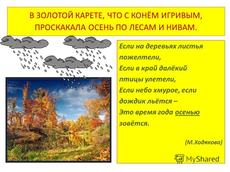 В ЗОЛОТОЙ КАРЕТЕ, ЧТО С КОНЁМ ИГРИВЫМ, ПРОСКАКАЛА ОСЕНЬ ПО ЛЕСАМ И НИВАМ. Если на деревьях листья пожелтели, Если в край далёкий птицы улетели, Если небо хмурое, если дождик льётся – Это время года осенью зовётся. (М.Ходякова)