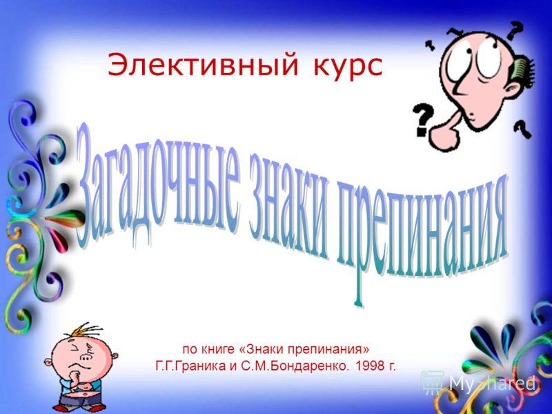 Элективный курс по книге «Знаки препинания» Г.Г.Граника и С.М.Бондаренко. 1998 г.