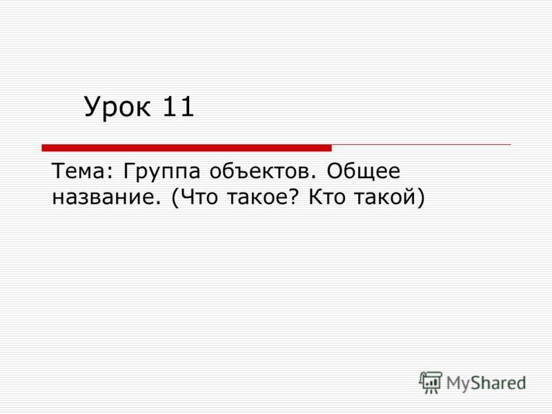 Урок 11 Тема: Группа объектов. Общее название. (Что такое? Кто такой)