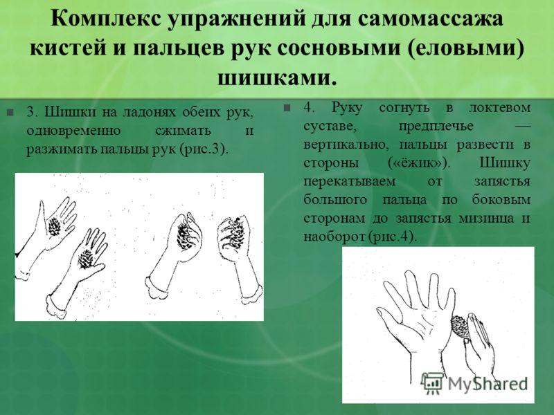 Комплекс упражнений для самомассажа кистей и пальцев рук сосновыми (еловыми) шишками. 3. Шишки на ладонях обеих рук, одновременно сжимать и разжимать пальцы рук (рис.3). 4. Руку согнуть в локтевом суставе, предплечье вертикально, пальцы развести в ст