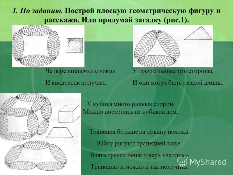 1. По заданию. Построй плоскую геометрическую фигуру и расскажи. Или придумай загадку (рис.1). Четыре шишечки сложил И квадратик получил. У треугольника три стороны, И они могут быть разной длины. У кубика много равных сторон. Можно построить из куби