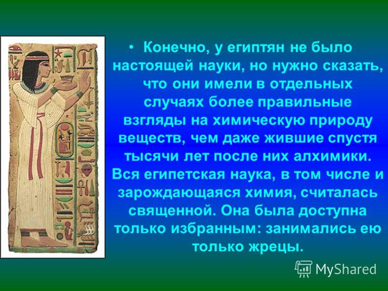 Конечно, у египтян не было настоящей науки, но нужно сказать, что они имели в отдельных случаях более правильные взгляды на химическую природу веществ, чем даже жившие спустя тысячи лет после них алхимики. Вся египетская наука, в том числе и зарождаю