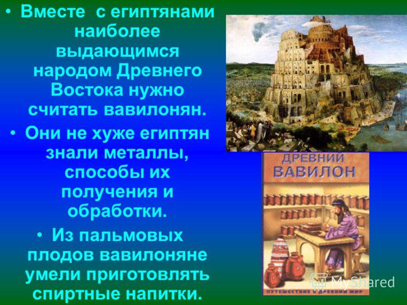 Вместе с египтянами наиболее выдающимся народом Древнего Востока нужно считать вавилонян. Они не хуже египтян знали металлы, способы их получения и обработки. Из пальмовых плодов вавилоняне умели приготовлять спиртные напитки.