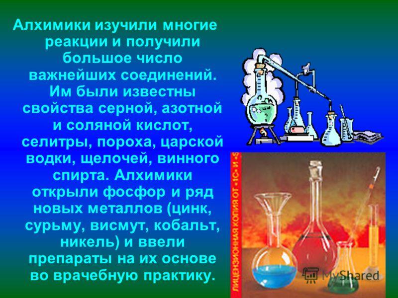 Алхимики изучили многие реакции и получили большое число важнейших соединений. Им были известны свойства серной, азотной и соляной кислот, селитры, пороха, царской водки, щелочей, винного спирта. Алхимики открыли фосфор и ряд новых металлов (цинк, су
