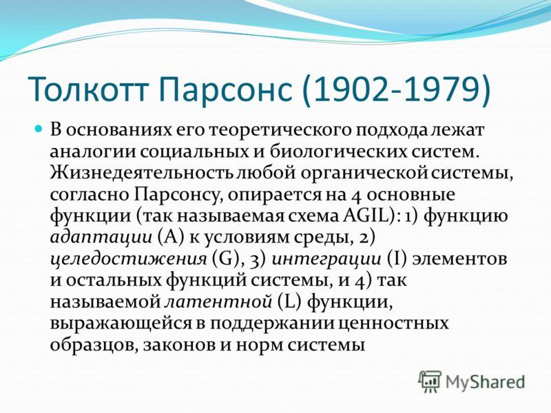 Толкотт Парсонс (1902-1979) В основаниях его теоретического подхода лежат аналогии социальных и биологических систем. Жизнедеятельность любой органической системы, согласно Парсонсу, опирается на 4 основные функции (так называемая схема AGIL): 1) фун