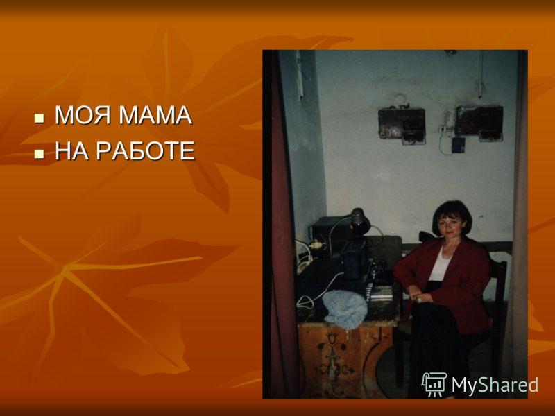 МОЯ МАМА МОЯ МАМА НА РАБОТЕ НА РАБОТЕ