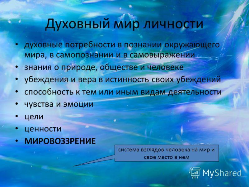 Духовный мир личности духовные потребности в познании окружающего мира, в самопознании и в самовыражении знания о природе, обществе и человеке убеждения и вера в истинность своих убеждений способность к тем или иным видам деятельности чувства и эмоци