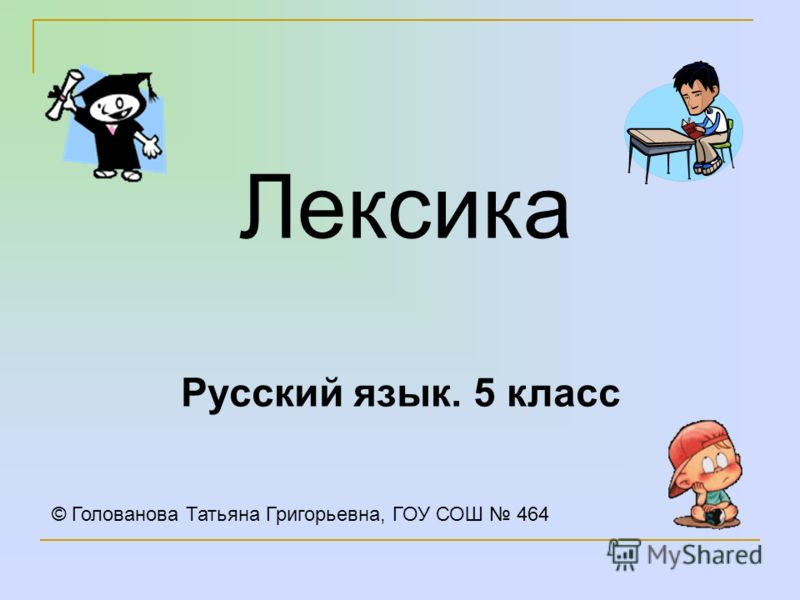 Лексика Русский язык. 5 класс © Голованова Татьяна Григорьевна, ГОУ СОШ 464